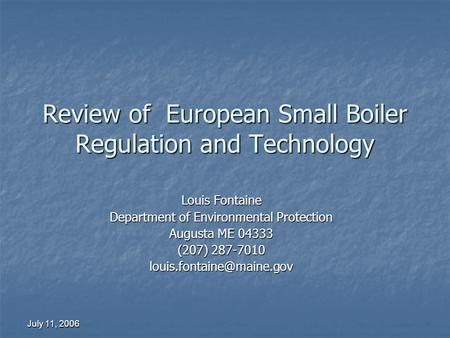 July 11, 2006 Review of European Small Boiler Regulation and Technology Louis Fontaine Department of Environmental Protection Augusta ME 04333 (207) 287-7010.