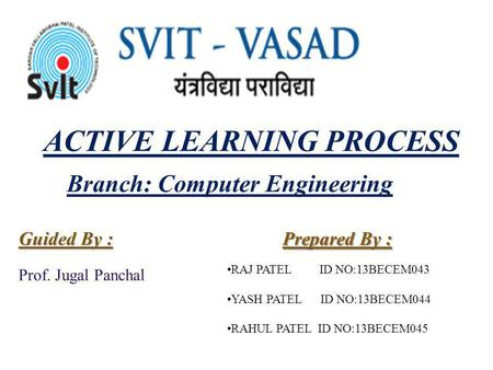ACTIVE LEARNING PROCESS Prepared By : Guided By : Prof. Jugal Panchal Branch: Computer Engineering RAJ PATEL ID NO:13BECEM043 YASH PATEL ID NO:13BECEM044.