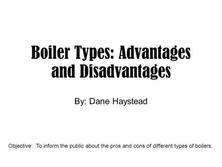 Boiler Types: Advantages and Disadvantages By: Dane Haystead Objective: To inform the public about the pros and cons of different types of boilers.