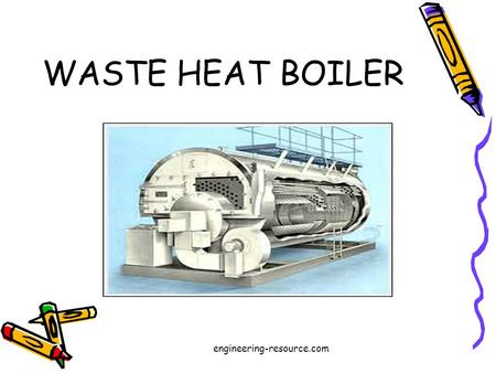 WASTE HEAT BOILER engineering-resource.com. GROUP MEMBERS 06-CHEM-06 06-CHEM-46 06-CHEM-48 engineering-resource.com.