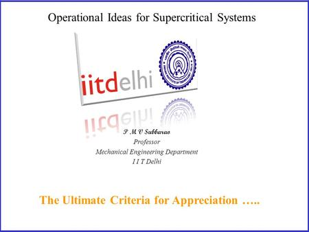 Operational Ideas for Supercritical Systems The Ultimate Criteria for Appreciation ….. P M V Subbarao Professor Mechanical Engineering Department I I.