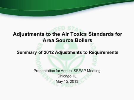 Adjustments to the Air Toxics Standards for Area Source Boilers Summary of 2012 Adjustments to Requirements Presentation for Annual SBEAP Meeting Chicago,