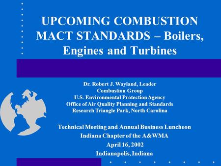 UPCOMING COMBUSTION MACT STANDARDS – Boilers, Engines and Turbines Technical Meeting and Annual Business Luncheon Indiana Chapter of the A&WMA April 16,