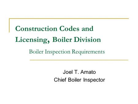 Construction Codes and Licensing, Boiler Division Boiler Inspection Requirements Joel T. Amato Chief Boiler Inspector.