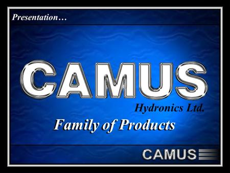 Presentation… Hydronics Ltd. Family of Products. CAMUS Hydronics is a world renowned manufacturer of Industrial, Commercial and Residential Boilers and.