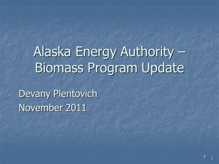 1 Alaska Energy Authority – Biomass Program Update Devany Plentovich November 2011 1.