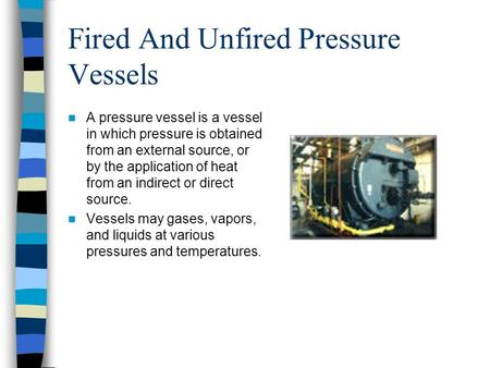 Fired And Unfired Pressure Vessels A pressure vessel is a vessel in which pressure is obtained from an external source, or by the application of heat from.