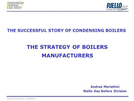 Copyright Riello S.p.A. - confidential Andrea Mariottini Riello Gas Boilers Division THE SUCCESSFUL STORY OF CONDENSING BOILERS THE STRATEGY OF BOILERS.