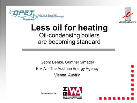 Less oil for heating Oil-condensing boilers are becoming standard Georg Benke, Günther Simader E.V.A. - The Austrian Energy Agency Vienna, Austria Cosponsored.