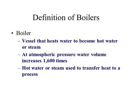 Definition of Boilers Boiler –Vessel that heats water to become hot water or steam –At atmospheric pressure water volume increases 1,600 times –Hot water.