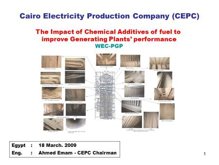 1 Cairo Electricity Production Company (CEPC) Egypt:18 March. 2009 Eng.:Ahmed Emam - CEPC Chairman The Impact of Chemical Additives of fuel to improve.