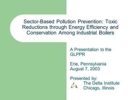 Sector-Based Pollution Prevention: Toxic Reductions through Energy Efficiency and Conservation Among Industrial Boilers A Presentation to the GLPPR Erie,