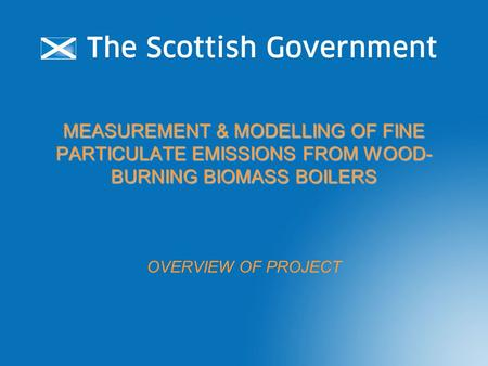 MEASUREMENT & MODELLING OF FINE PARTICULATE EMISSIONS FROM WOOD- BURNING BIOMASS BOILERS OVERVIEW OF PROJECT.