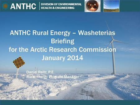 ANTHC DIVISION OF ENVIRONMENTAL HEALTH & ENGINEERING Wagner ANTHC Rural Energy – Washeterias Briefing for the Arctic Research Commission January 2014 Daniel.
