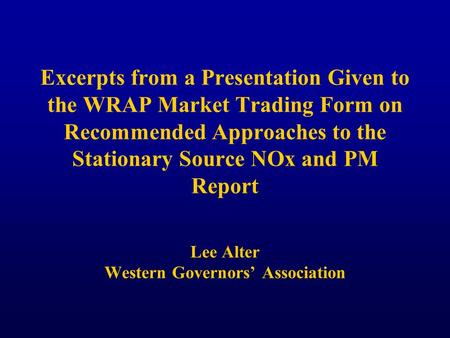 Excerpts from a Presentation Given to the WRAP Market Trading Form on Recommended Approaches to the Stationary Source NOx and PM Report Lee Alter Western.