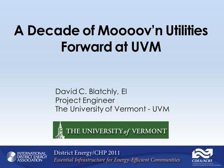 A Decade of Moooovn Utilities Forward at UVM David C. Blatchly, EI Project Engineer The University of Vermont - UVM.