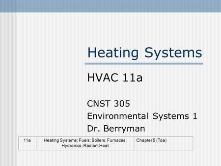 Heating Systems HVAC 11a CNST 305 Environmental Systems 1 Dr. Berryman 11aHeating Systems; Fuels; Boilers; Furnaces; Hydronics, Radiant Heat Chapter 5.