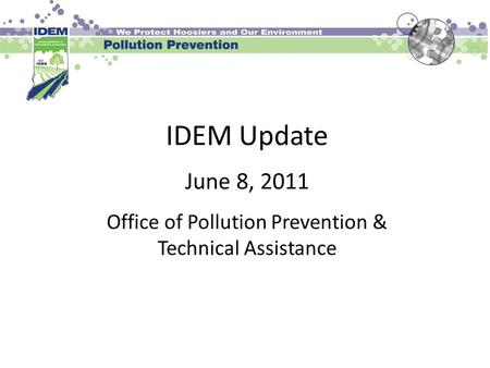 IDEM Update June 8, 2011 Office of Pollution Prevention & Technical Assistance.