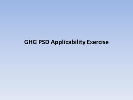 GHG PSD Applicability Exercise. GHG PSD Applicability Exercise - Part 1 Hard Rock, LLC is a manufacturing facility with the following sources of GHGs: