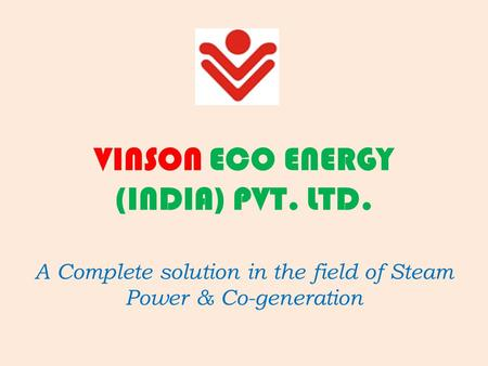 VINSON ECO ENERGY (INDIA) PVT. LTD. A Complete solution in the field of Steam Power & Co-generation.