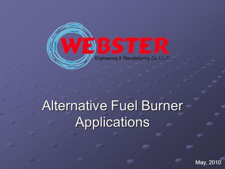 Alternative Fuel Burner Applications May, 2010. Here is a partial list of the many customers that are using Webster Burners for Alternative Fuel Applications.