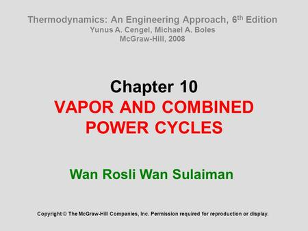Chapter 10 VAPOR AND COMBINED POWER CYCLES Wan Rosli Wan Sulaiman Copyright © The McGraw-Hill Companies, Inc. Permission required for reproduction or display.