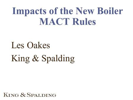 Impacts of the New Boiler MACT Rules Les Oakes King & Spalding.