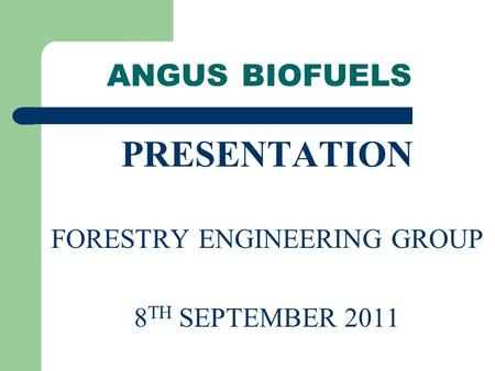 ANGUS BIOFUELS PRESENTATION FORESTRY ENGINEERING GROUP 8 TH SEPTEMBER 2011.