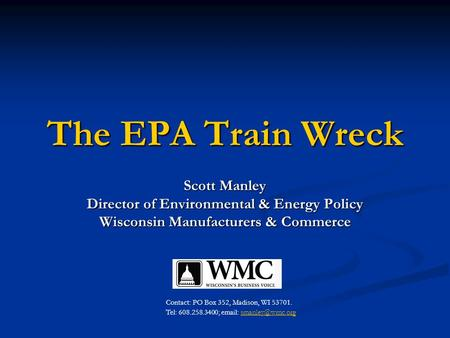 The EPA Train Wreck Scott Manley Director of Environmental & Energy Policy Wisconsin Manufacturers & Commerce Contact: PO Box 352, Madison, WI 53701. Tel: