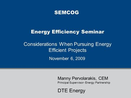 Energy Efficiency Seminar Considerations When Pursuing Energy Efficient Projects November 6, 2009 Manny Pervolarakis, CEM Principal Supervisor- Energy.