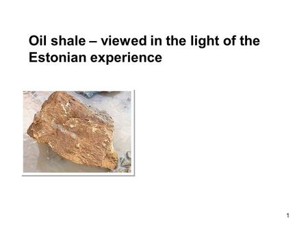 1 Oil shale – viewed in the light of the Estonian experience.