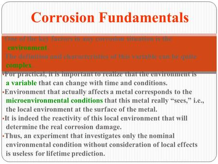 One of the key factors in any corrosion situation is the environment. The definition and characteristics of this variable can be quite complex. For practical,