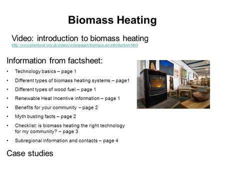 Biomass Heating Information from factsheet: Technology basics – page 1 Different types of biomass heating systems – page1 Different types of wood fuel.
