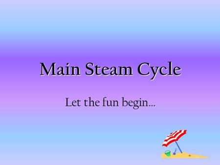Main Steam Cycle Let the fun begin….