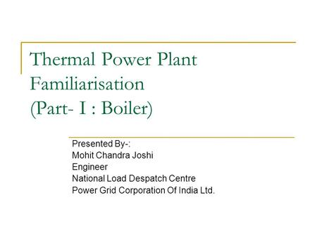Thermal Power Plant Familiarisation (Part- I : Boiler) Presented By-: Mohit Chandra Joshi Engineer National Load Despatch Centre Power Grid Corporation.