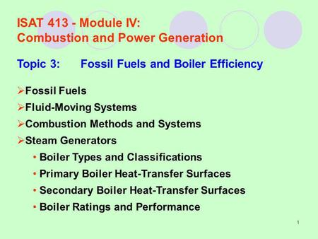 1 ISAT 413 - Module IV: Combustion and Power Generation Topic 3:Fossil Fuels and Boiler Efficiency Fossil Fuels Fluid-Moving Systems Combustion Methods.