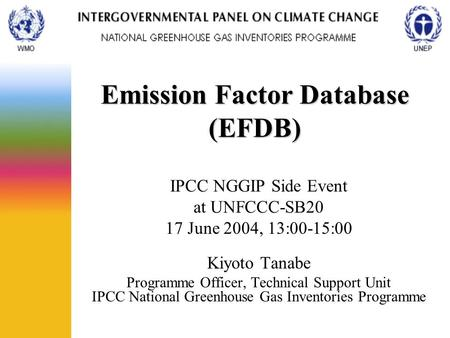 Emission Factor Database (EFDB) IPCC NGGIP Side Event at UNFCCC-SB20 17 June 2004, 13:00-15:00 Kiyoto Tanabe Programme Officer, Technical Support Unit.