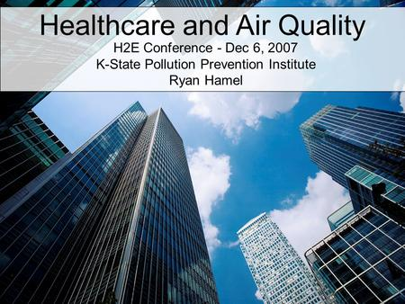 Healthcare and Air Quality H2E Conference - Dec 6, 2007 K-State Pollution Prevention Institute Ryan Hamel.