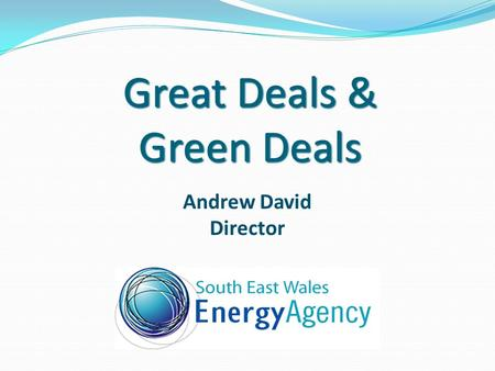 Great Deals & Green Deals Andrew David Director. Content Who are we? Energy Company Obligation - ECO Green Deal Green Deal Cash-Back NEST Arbed Renewable.