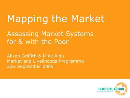 Mapping the Market Assessing Market Systems for & with the Poor Alison Griffith & Mike Albu Market and Livelihoods Programme 22 nd September 2005.