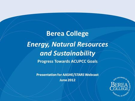 Berea College Energy, Natural Resources and Sustainability Progress Towards ACUPCC Goals Presentation for AASHE/STARS Webcast June 2012.