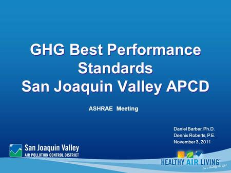 GHG Best Performance Standards San Joaquin Valley APCD ASHRAE Meeting Daniel Barber, Ph.D. Dennis Roberts, P.E. November 3, 2011.