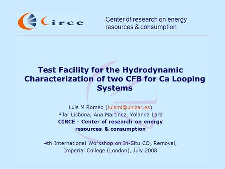 Center of research on energy resources & consumption Test Facility for the Hydrodynamic Characterization of two CFB for Ca Looping Systems Luis M Romeo.
