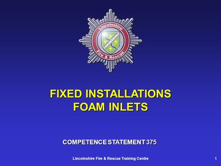 1 Lincolnshire Fire & Rescue Training Centre FIXED INSTALLATIONS FOAM INLETS COMPETENCE STATEMENT 375.