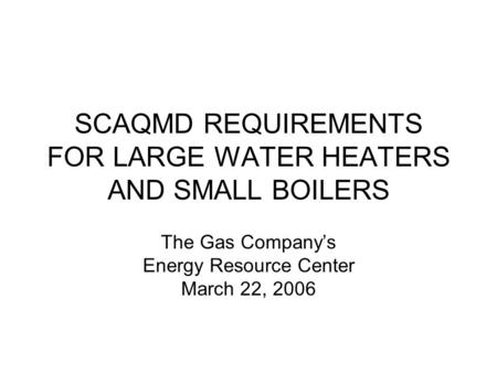 SCAQMD REQUIREMENTS FOR LARGE WATER HEATERS AND SMALL BOILERS The Gas Companys Energy Resource Center March 22, 2006.