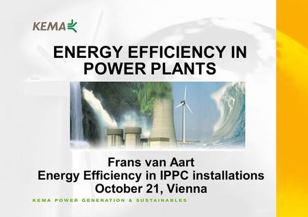 ENERGY EFFICIENCY IN POWER PLANTS Frans van Aart Energy Efficiency in IPPC installations October 21, Vienna.