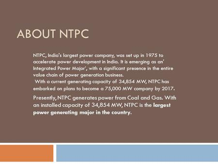 About NTPC NTPC, India's largest power company, was set up in 1975 to accelerate power development in India. It is emerging as an' Integrated Power Major',
