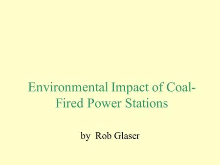 Environmental Impact of Coal- Fired Power Stations by Rob Glaser.