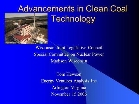 Advancements in Clean Coal Technology Wisconsin Joint Legislative Council Special Committee on Nuclear Power Madison Wisconsin Tom Hewson Energy Ventures.