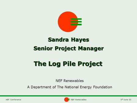 NEF Renewables5 th June 03HEF Conference The Log Pile Project NEF Renewables A Department of The National Energy Foundation Sandra Hayes Senior Project.